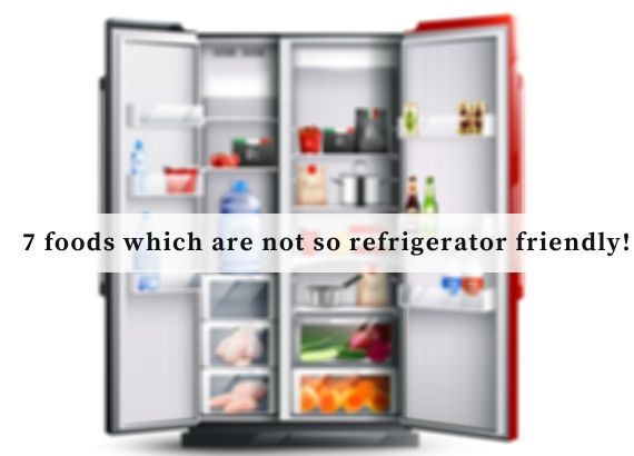 7 foods which are not so refrigerator friendly